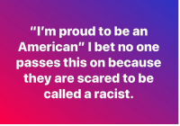 "bet: ""I'm proud to be an  American"" I bet no one  passes this on because  they are scared to be  called a racist."