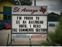 Instagram, Memes, and American: I'M PROUD TO  BE AN AMERICAN  UNTIL I READ  THE COMMENTS SECTION  LIKE US ON FACEB00K  FOLLOW US ON INSTAGRAM  /ELARROYO AUSTIN @ELARROYO ATX #yes