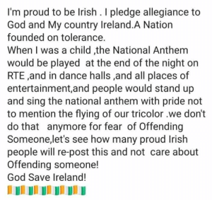 We don't get memes about Trump here, but our nationalism is pretty offensive: I'm proud to be Irish . I pledge allegiance to  God and My country Ireland.A Nation  founded on tolerance.  When I was a child ,the National Anthem  would be played at the end of the night on  RTE ,and in dance halls ,and all places of  entertainment,and people would stand up  and sing the national anthem with pride not  to mention the flying of our tricolor we don't  do that anymore for fear of Offending  Someone,let's see how many proud Irish  people will re-post this and not care about  Offending someone!  God Save Ireland! We don't get memes about Trump here, but our nationalism is pretty offensive