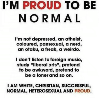 """pansexual: I'M PROUD  TO BE  NORMAL  I'm not depressed, an atheist,  coloured, pansexual, a nerd,  an otaku, a freak, a weirdo.  I don't listen to foreign music,  study """"liberal arts"""", pretend  to be awkward, pretend to  be a loner and so on.  I AM WHITE, CHRISTIAN, SUCCESSFUL,  NORMAL, HETEROSEXUAL AND  PROUD."""