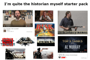 I'm quite the historian myself starter pack: I'm quite the historian myself starter pack  AL  RESK  o/ 1126  Bren vs Spandau - which was better?  Lindybeige  Sabscrbed  |/r/history memes  673,183 views  এ।।।।  The Game ol Gibbal Domination  WAR  THUNDER  RROTHERS  Sabaton  TOP 5 TANKS  WITH  AL MURRAY  COMPANY-HERDES 2  RED ORCHESTRA  0:10/27  marimuum t  Top Five Tanks - Al Murray | The Tank Museum  The Tank Museum  O Sabeote  110,797 views I'm quite the historian myself starter pack