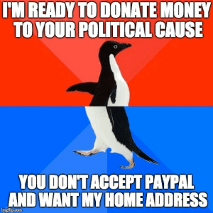 Shut up and take my money!: IM READY TO DONATE MONEY  TO YOUR POLITICAL CAUSE  YOU DONTACCEPT PAYPAL  AND WANT MY HOME ADDRESS  İngfipon Shut up and take my money!