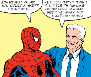Glad he could make it: I'M REALLY GLAD  YOU COULOMAKE IT  UNCLE BEN.  HEY YOU DIDN'T THINK  A LITTLE THING LIKE  BEING DEAO WOULD  KEEP ME AWAY, DID  YOU? HA HA-HA Glad he could make it