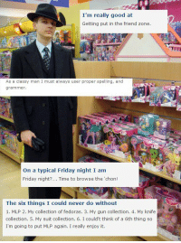 """Friday, Prince, and Target: I'm really good at  Getting put in the friend zone.  As a classy man I must always user proper spelling, and  grammner  On a typical Friday night I am  Friday night?... Time to browse the 'chon!  The six things I could never do without  1. MLP 2. My collection of fedoras. 3. My gun collection. 4. My knife  collection. 5. My suit collection. 6. I could't think of a 6th thing so  I'm going to put MLP again. I really enjoy it. <p><a class=""""tumblr_blog"""" href=""""http://t45dpowerarmor.tumblr.com/post/79591564957/my-prince-has-arrived"""" target=""""_blank"""">t45dpowerarmor</a>:</p> <blockquote> <p>My prince has arrived</p> </blockquote>"""