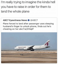 Cheating, Memes, and News: I'm really trying to imagine the kinda hell  you have to raise in order for them to  land the whole plane  ABC7 Eyewitness News @ABC7  Plane forced to land after passenger uses sleeping  husband's finger to unlock phone, finds out he's  cheating on her abc7.la/2hfajiP  QATAR @unilad is a must follow 🔥🔥