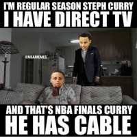 Arguing, Nba, and NBA Finals: I'M REGULAR SEASON STEPHCURRY  I HAVE DIRECT TV  @NBAMEMES  AND THATS NBA FINALS CURRY  HE HAS CABLE Hard to argue.