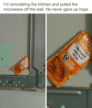 Hope, Never, and Microwave: I'm remodeling the kitchen and pulled the  microwave off the wall. He never gave up hope