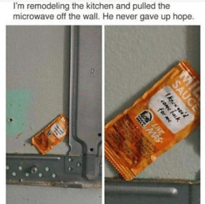 Hope, Never, and Sauce: I'm remodeling the kitchen and pulled the  microwave off the wall. He never gave up hope.  MiS  MIL  SAUCE  Iknewyou'd  cOMe back  for me  LVE
