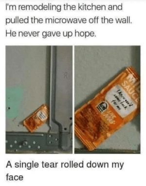 Taco Bell sauce missed you.: I'm remodeling the kitchen and  pulled the microwave off the wall.  He never gave up hope.  A single tear rolled down my  face  SAUCE  Iknen you'd  COme fack  for me  LIVE  MAS Taco Bell sauce missed you.