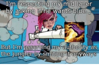 im  an alpha jungler  = LeagueMemes =  Wingolos www.youtube.com/c/wingolos: I'm respecting my mid laner  by asking if he wants blue  But Im asserting my authority as  the jungler by Smiting it anyways im  an alpha jungler  = LeagueMemes =  Wingolos www.youtube.com/c/wingolos