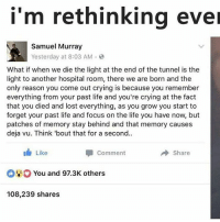 Crying, Life, and Memes: i'm rethinking ever  Samuel Murray  Yesterday at 8:03 AM.  What if when we die the light at the end of the tunnel is the  light to another hospital room, there we are born and the  only reason you come out crying is because you remember  everything from your past life and you're crying at the fact  that you died and lost everything, as you grow you start to  forget your past life and focus on the life you have now, but  patches of memory stay behind and that memory causes  deja vu. Think 'bout that for a second.  Like  Comment  Share  You and 97.3K others  108,239 shares Dawg .