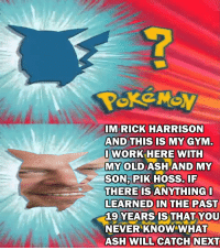 <p>Who&rsquo;s that Pokemon?</p>: IM RICK HARRISON  AND THIS IS MY GYM.  OWORK HERE WITH  MY OLD ASH AND MY  SON,PIK HOSS. IF  THERE IS ANYTHING  LEARNED IN THE PAST  19 YEARS IS:THAT YOU  NEVER KNOW WHAT  ASH WILL CATCH NEXT <p>Who&rsquo;s that Pokemon?</p>
