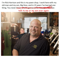 me irl: I'm Rick Harrison and this is my pawn shop. I work here with my  old man and my son, Big Hoss, and in 23 years I've learned one  thing. You never  talk to me or my son ever again  WORLD me irl