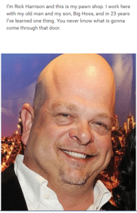 me👌irl: I'm Rick Harrison and this is my pawn shop. l work here  with my old man and my son, Big Hoss, and in 23 years  I've learned one thing. You never know what is gonna  come through that door. me👌irl