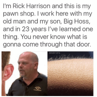 @lei.ying.lo meme mashups: I'm Rick Harrison and this is my  pawn shop. work here with my  old man and my son, Big  Hoss,  and in 23 years I've learned one  thing. You never know what is  gonna come through that door.  adabmoms @lei.ying.lo meme mashups