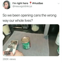 Girl Memes, Been, and Right: I'm right here ? #HusBae  @reauxgoldnkrys  So we been opening cans the wrong  way our whole lives?  0:27  292K views 😂😂😂😂😂