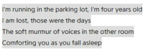 Fall, Lost, and Old: I'm running in the parking lot, I'm four years old  I am lost, those were the days  The soft murmur of voices in the other room  Comforting you as you fall asleep This is pretty cringeworthy, but those last two lines, we've all been there
