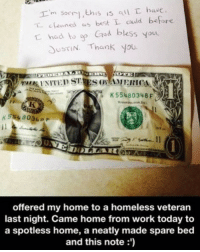 Homeless, Memes, and Work: I'm s,his is sl  hase  oned as best L cdd before  t had to g Cd bless you  USTIN Thank you  K55480348 F  554 803 r  offered my home to a homeless veteran  last night. Came home from work today to  a spotless home, a neatly made spare bed  and this note:') What an amazing story 🇺🇸🙌🏻