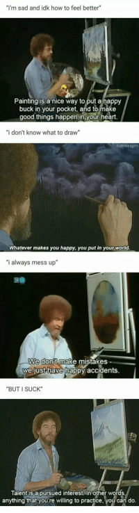 "wrap-your-troubles-in-dreams:  star-trek-unofficial:  positive-memes:  Bob Ross was too good for this world  Literally why I started painting  I tell people constantly that art is a learned talent, anyone can learn it. Regardless of disabilities or prior artistic knowledge. You don't even need to be good at it, just the process alone helps improve your brain and body. The fact that people don't know, or refuse to believe this is the main reason I went back to school to study and become an art teacher. : ""i'm sad and idk how to feel better""  Painting is a nice way to put a happy  buck in your pocket, and to make  good things happen in your heart.  ""i don't know what to draw""  bobrossgifs  Whatever makes you happy, you put in your world.  ""i always mess up""  We don't make mistakes -  we just-have hap  py accidents.  ""BUT I SUCK""  Talent is a pursued interest. In other words  anything that youre willing to practice, you can do. wrap-your-troubles-in-dreams:  star-trek-unofficial:  positive-memes:  Bob Ross was too good for this world  Literally why I started painting  I tell people constantly that art is a learned talent, anyone can learn it. Regardless of disabilities or prior artistic knowledge. You don't even need to be good at it, just the process alone helps improve your brain and body. The fact that people don't know, or refuse to believe this is the main reason I went back to school to study and become an art teacher."
