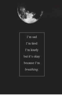 Okay, Sad, and Tired: I'm sad  I'm tired  I'm lonely  but it's okay  because I'm  breathing.