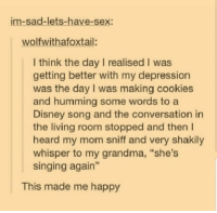 "Shes singing again via /r/wholesomememes http://bit.ly/2IjkXFL: im-sad-lets-have-sex:  wolfwithafoxtail:  I think the day I realised I was  getting better with my depression  was the day I was making cookies  and humming some words to a  Disney song and the conversation in  the living room stopped and then I  heard my mom sniff and very shakily  whisper to my grandma, ""she's  singing again""  This made me happy Shes singing again via /r/wholesomememes http://bit.ly/2IjkXFL"