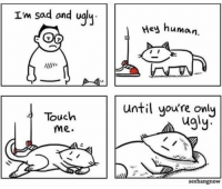 Ugly, Http, and Sad: Im sad ond ualy  Hey  human.  until you're only  Touch  me.  ugly  r.  seebangnow A loyal pet :) via /r/wholesomememes http://bit.ly/2TlKUW8