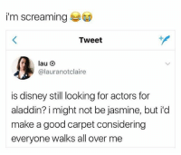 apparently disney casted a white non arab jasmine,, ᵘʰʰʰ: i'm screaming  Tweet  @lauranotclaire  is disney still looking for actors for  aladdin? i might not be jasmine, but id  make a good carpet considering  everyone walks all over me apparently disney casted a white non arab jasmine,, ᵘʰʰʰ