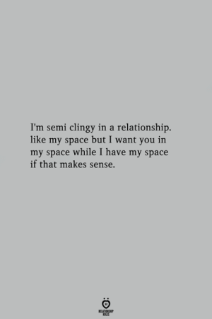 That Makes Sense: I'm semi clingy in a relationship.  like my space but I want you in  my space while I have my space  if that makes sense.
