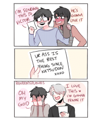 Seems legit... Source: http://randomsplashes.deviantart.com/art/YOI-DRUNK-LOVE-LETTER-670167303 ~Luki-kyun: I'M SENDING  HES  GONNA  VICTOR  LOVE IT  UR ASS TS  THE BEST  HING SINCE  XOXO  RANDOMSPLASHE  I LOVE  D THIS v  OH  M GONNA  my  FRAME IT  GOD Seems legit... Source: http://randomsplashes.deviantart.com/art/YOI-DRUNK-LOVE-LETTER-670167303 ~Luki-kyun