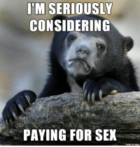 sad truth: I'M SERIOUSLY  CONSIDERING  PAYING FOR SEX  made on imgur sad truth