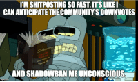 "Tumblr, Blog, and Http: I'M SHITPOSTING SO FAST, ITS LIKEI  CAN ANTICIPATE THE COMMUNITYS DOWNVOTES  Sh  Ty  by  be  Vo  AND SHADOWBAN ME UNCONSCIOUS <p><a href=""http://scifiseries.tumblr.com/post/155041803229/shitposting"" class=""tumblr_blog"">scifiseries</a>:</p>  <blockquote><p>Shitposting</p></blockquote>"
