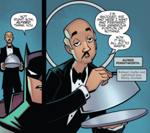 Batman, Fucking, and Funny: I'M  SHOCKED, SIR.  AND HERE I WENT  AND PREPARED  THIS GENEROUs  PORTION OF  NOTHING.  NOT  RIGHT NOW,  ALFRED  THANK YOu.  NOW  IT WILL  ALL GO TO  WASTE.  ALFRED  PENNYWORTH  Batman's butler and  right-hand man.  Rarely shocked bn-j1:  eliyora:  whetstonefires:  roachpatrol:  mollykittykat:    HE THREW THE NOTHING AWAY JUST TO MAKE A FUCKING POINT  Drama Emperor Alfred Pennyworth  Alfred is the real hero. Fucking fite me!!!  Excuse me, everyone is always about Batman being so cool ans Spider-Man so funny but there is only one true emperor of snark in the comics realm and it's Alfred Pennyworth. And it's true for every incarnation   Every. Fucking. One.