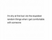 Comfortable, Random, and First: i'm shy at first but i do the stupidest  random things when i get comfortable  with someone