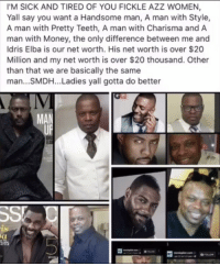 "Idris Elba, Money, and Thirsty: IM SICK AND TIRED OF YOU FICKLE AZZ WOMEN,  Yall say you want a Handsome man, A man with Style,  A man with Pretty Teeth, A man with Charisma and A  man with Money, the only difference between me and  Idris Elba is our net worth. His net worth is over $20  Million and my net worth is over $20 thousand. Other  than that we are basically the same  man...SMDH... Ladies yall gotta do better  IV  MAN  ts <p>This Negro really did take the time to put together a photo collage thinking he look anything like Idris Elba. You sir are the Chinese knock off version of Idris Elba. Get this thirsty incel foolishness out my face 😂</p><figure class=""tmblr-full"" data-orig-width=""540"" data-orig-height=""300"" data-tumblr-attribution=""ihiphop:h2zWJCh5RkQWu9U_JOR0Gw:Zmj3ei2Ke2vii""><img src=""https://78.media.tumblr.com/6ac272d77b22f619d0ce34a653274eee/tumblr_onvj5k6eW51v1z098o1_540.gifv"" data-orig-width=""540"" data-orig-height=""300""/></figure>"