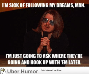 After a shitty year, I've realized Mitch had it right all along.http://meme-rage.tumblr.com: I'M SICK OF FOLLOWING MY DREAMS, MAN.  I'M JUST GOING TO ASK WHERE THEY'RE  GOING AND HOOK UP WITH 'EM LATER.  A Über Humor Bob Loblaw Law Blog After a shitty year, I've realized Mitch had it right all along.http://meme-rage.tumblr.com