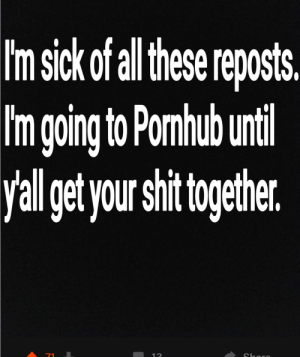 Sick, Lim, and Get: Im sick of l hese reposts.  lim going to Pomhub urti  yal get yourshr ngethe  12 Worked out perfectly