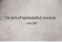 Opinionated: I'm sick of opinionated cowards.  -nalla 2018