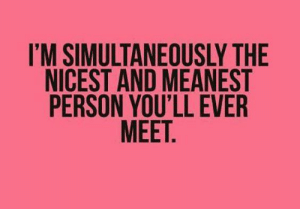 Simultaneously: I'M SIMULTANEOUSLY THE  NICEST AND MEANEST  PERSON YOU'LL EVER  MEET.