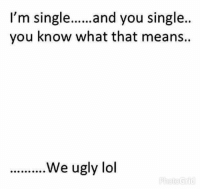 😮😄: I'm single......  and you single  you know what that means.  ..........We ugly lol  Photo Grid 😮😄