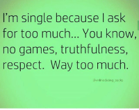 Memes, Respect, and Too Much: I'm single because I ask  for too much... You know  no games, truthfulness,  respect. Way too much  @onlinedating sucks Yeah 😒