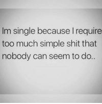 💯: Im single because I require  too much simple shit that  nobody can seem to do 💯