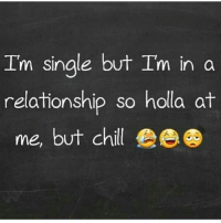 Im Single: I'm single but Im in a  relationship so holla at  relaionship so hola a  me, buT Chll  me, but chil ee