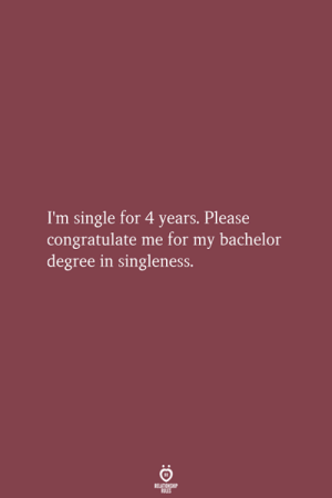 Bachelor, Single, and Degree: I'm single for 4 years. Please  congratulate me for my bachelor  degree in singleness.