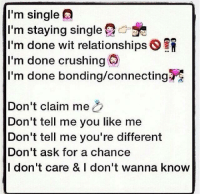 💯 ♡: I'm single  I'm staying single  I'm done wit relationships S  I'm done crushing  I'm done bonding/connectingre  Don't claim me  Don't tell me you like me  Don't tell me you're different  Don't ask for a chance  I don't care & I don't wanna know 💯 ♡