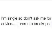 Advice, Single, and Ask: I'm single so don't ask me for  advice... I promote breakups