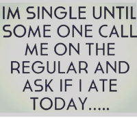 factssss 🤴🏻🤴🏻🤴🏻🤴🏻🤴🏻🤴🏻🤴🏻🤴🏻💪🏻💪🏻💪🏻: IM SINGLE UNTIL  SOME ONE CALL  ME ON THE  REGULAR AND  ASK IF | ATE  TODAY factssss 🤴🏻🤴🏻🤴🏻🤴🏻🤴🏻🤴🏻🤴🏻🤴🏻💪🏻💪🏻💪🏻
