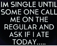 Im Single: IM SINGLE UNTIL  SOME ONE CALL  ME ON THE  REGULAR AND  ASK IF |ATE  TODAY