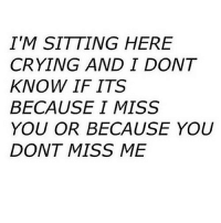 Crying, You, and Miss: IM SITTING HERE  CRYING AND I DONT  KNOW IF ITS  BECAUSE I MISS  YOU OR BECAUSE YOU  DONT MISS ME