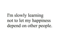 Happiness, People, and Other: I'm slowly learning  not to let my happiness  depend on other people.