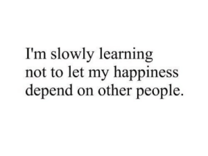 Dont let your happiness depend on other people  Follow for more relatable love and life quotes     feel free to message me or submit posts!!: I'm slowly learning  not to let my happiness  depend on other people. Dont let your happiness depend on other people  Follow for more relatable love and life quotes     feel free to message me or submit posts!!